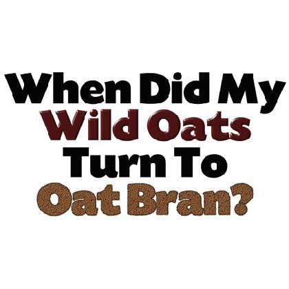 WHEN DID MY WILD OATS TURN TO OAT BRAN T-SHIRT Image