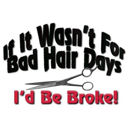IF IT WASN'T FOR BAD HAIR DAYS T-SHIRT Image